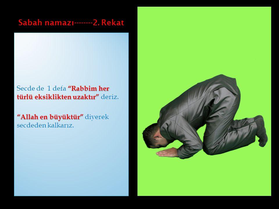 """Sabah namazı--------2. Rekat """"Rabbim her türlü eksiklikten uzaktır"""" Secde de 1 defa """"Rabbim her türlü eksiklikten uzaktır"""" deriz. """"Allah en büyüktür"""""""