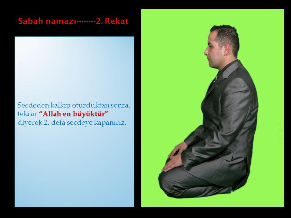 """Sabah namazı--------2. Rekat """"Allah en büyüktür"""" Secdeden kalkıp oturduktan sonra, tekrar """"Allah en büyüktür"""" diyerek 2. defa secdeye kapanırız."""