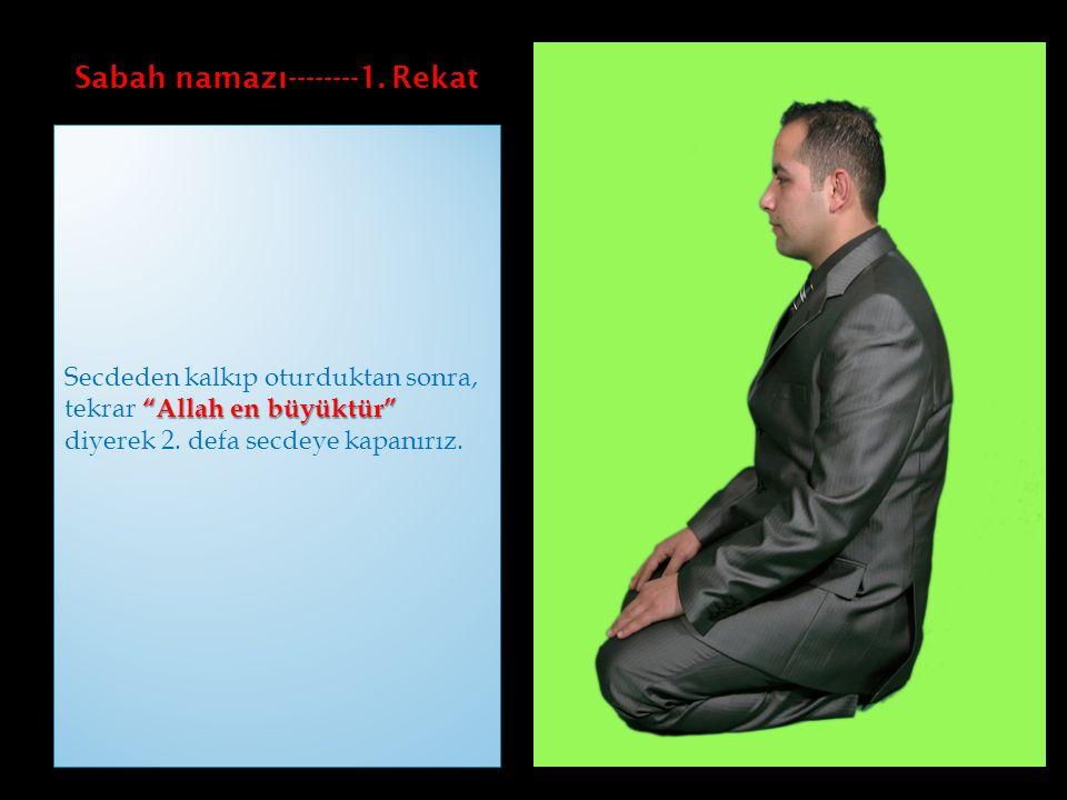 """Sabah namazı--------1. Rekat """"Allah en büyüktür"""" Secdeden kalkıp oturduktan sonra, tekrar """"Allah en büyüktür"""" diyerek 2. defa secdeye kapanırız."""