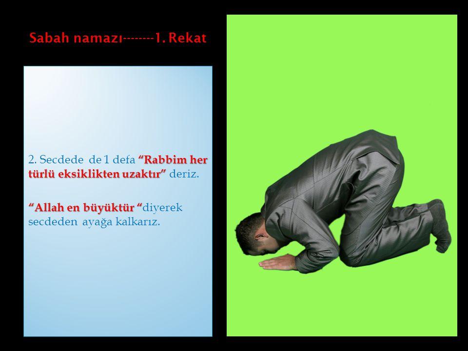 """Sabah namazı--------1. Rekat """"Rabbim her türlü eksiklikten uzaktır"""" 2. Secdede de 1 defa """"Rabbim her türlü eksiklikten uzaktır"""" deriz. """"Allah en büyük"""