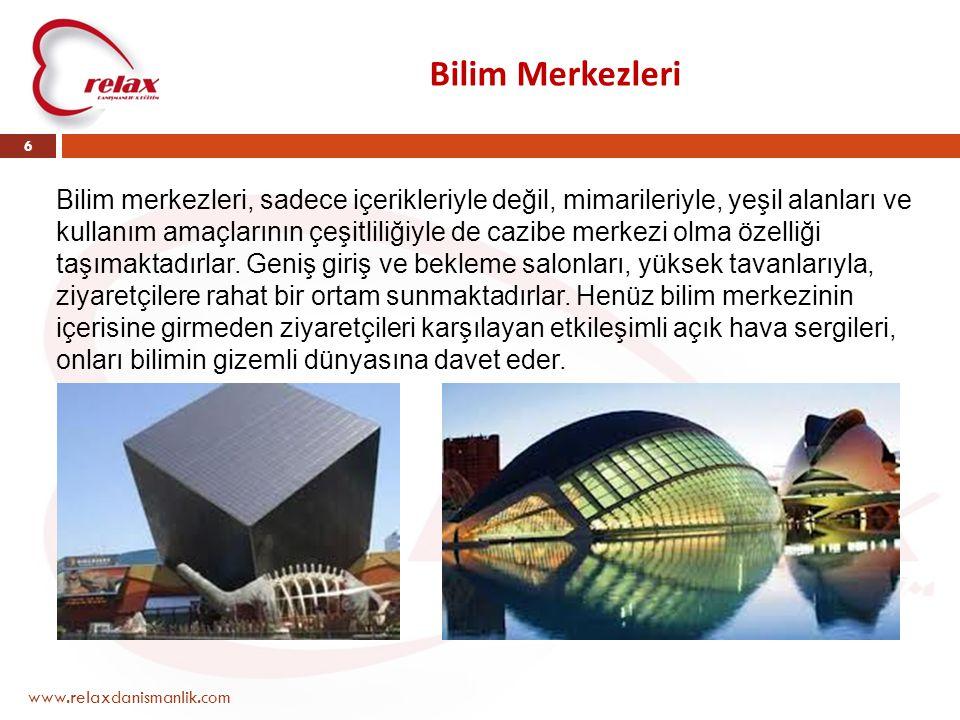 Bilim Merkezleri www.relaxdanismanlik.com 6 Bilim merkezleri, sadece içerikleriyle değil, mimarileriyle, yeşil alanları ve kullanım amaçlarının çeşitliliğiyle de cazibe merkezi olma özelliği taşımaktadırlar.