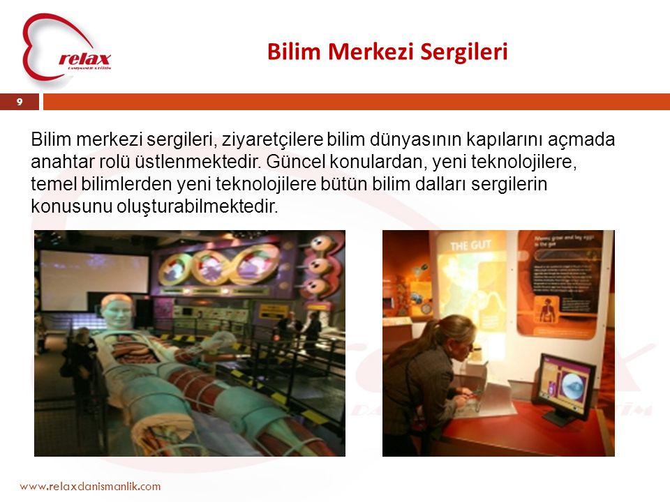Bilim Merkezi Sergileri www.relaxdanismanlik.com 9 Bilim merkezi sergileri, ziyaretçilere bilim dünyasının kapılarını açmada anahtar rolü üstlenmektedir.