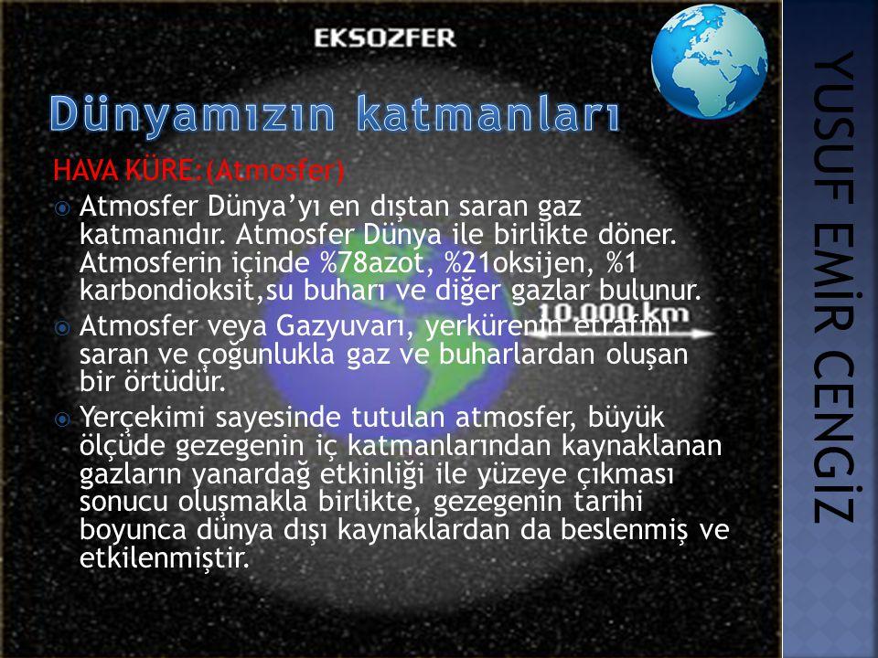 HAVA KÜRE:(Atmosfer)  Atmosfer Dünya'yı en dıştan saran gaz katmanıdır. Atmosfer Dünya ile birlikte döner. Atmosferin içinde %78azot, %21oksijen, %1