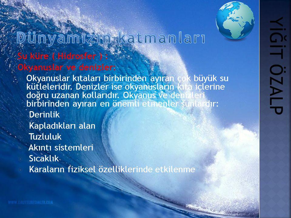 Su küre ( Hidrosfer ) : Okyanuslar ve denizler:  Okyanuslar kıtaları birbirinden ayıran çok büyük su kütleleridir. Denizler ise okyanusların kıta içl