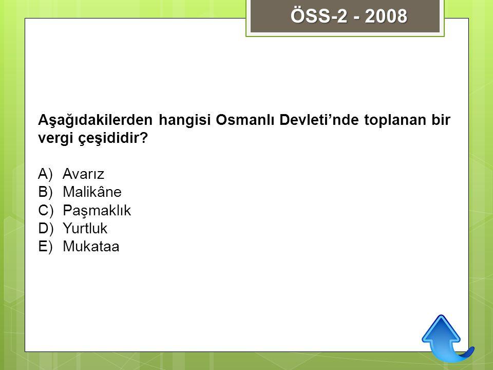 Aşağıdakilerden hangisi Osmanlı Devleti'nde toplanan bir vergi çeşididir? A)Avarız B)Malikâne C)Paşmaklık D)Yurtluk E)Mukataa ÖSS-2 - 2008