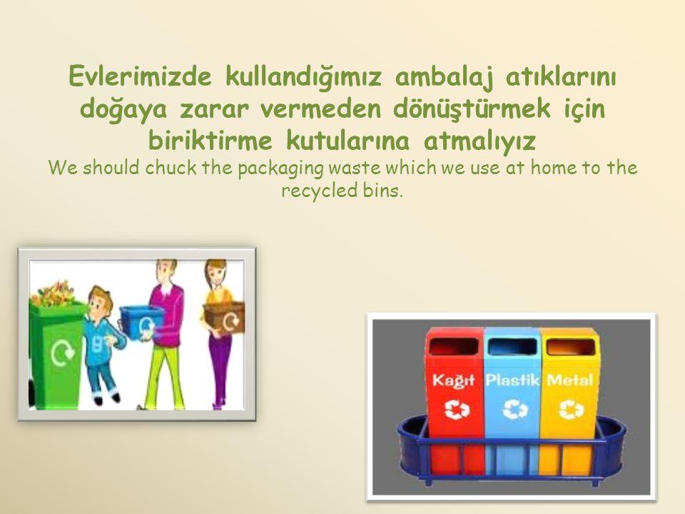 Marketlerde kullanılan poşet torbalar yerine kese kağıtları veya dönüştürülebilen kağıt torbalar tercih etmeliyiz We should choose paper of recycled p