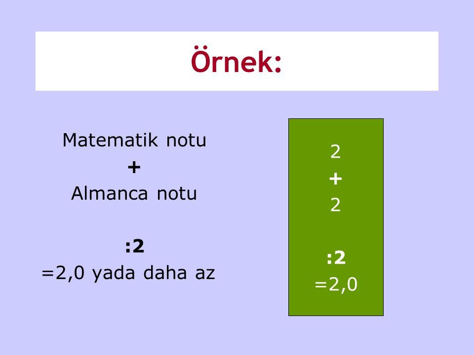Örnek: Matematik notu + Almanca notu :2 =2,0 yada daha az 2 + 2 :2 =2,0