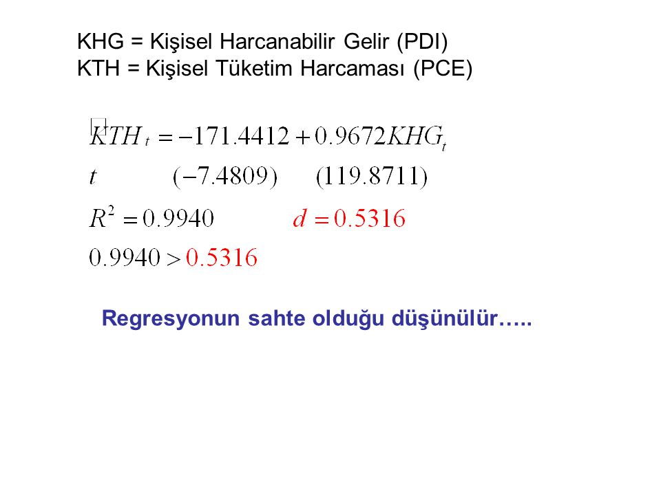 KHG = Kişisel Harcanabilir Gelir (PDI) KTH = Kişisel Tüketim Harcaması (PCE) Regresyonun sahte olduğu düşünülür…..