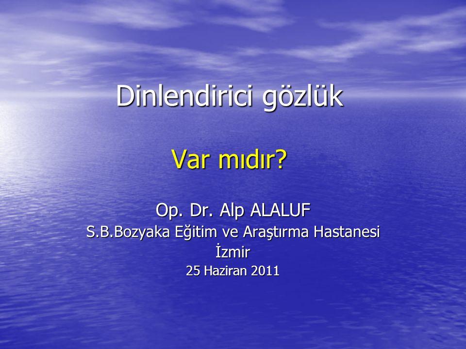 Dinlendirici gözlük Var mıdır? Op. Dr. Alp ALALUF S.B.Bozyaka Eğitim ve Araştırma Hastanesi İzmir 25 Haziran 2011