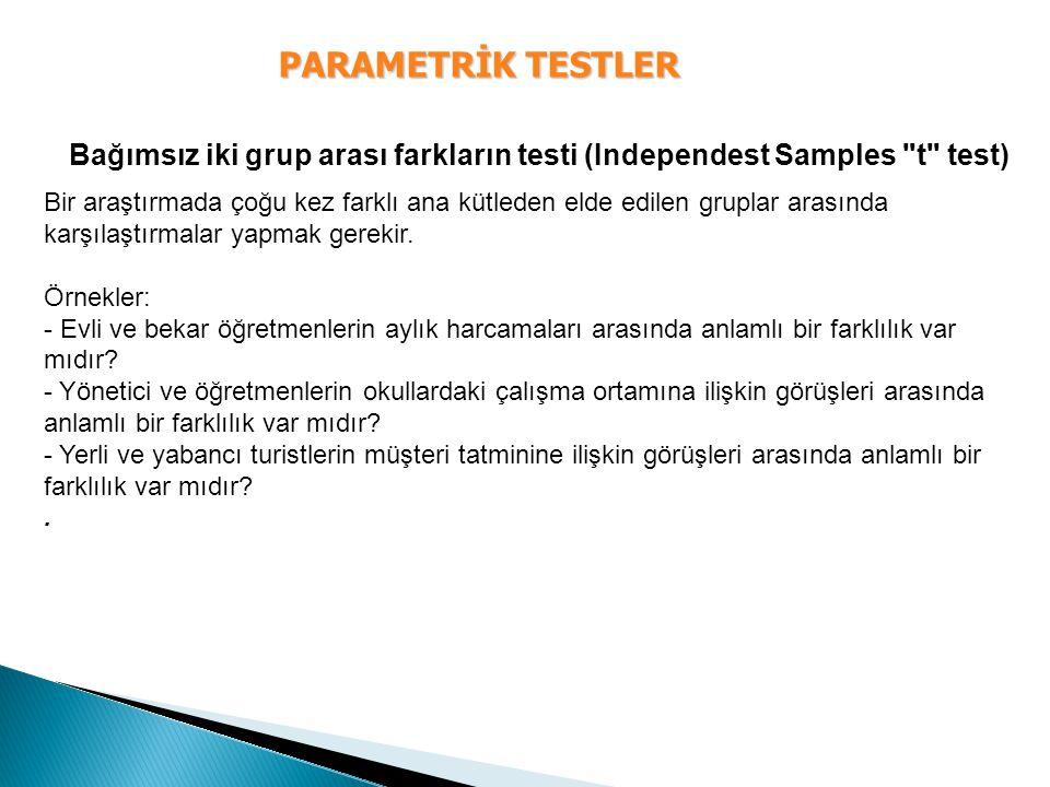 PARAMETRİK TESTLER Bağımsız iki grup arası farkların testi (Independest Samples