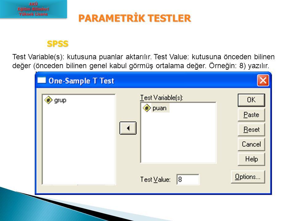 PARAMETRİK TESTLER SPSS SPSS Test Variable(s): kutusuna puanlar aktarılır. Test Value: kutusuna önceden bilinen değer (önceden bilinen genel kabul gör