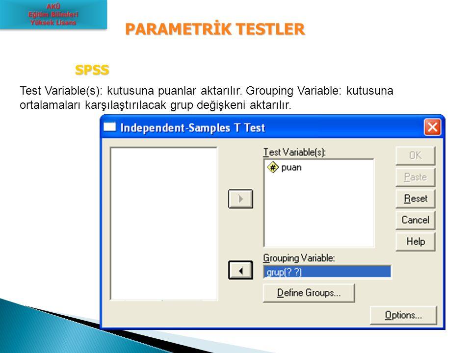 PARAMETRİK TESTLER SPSS SPSS Test Variable(s): kutusuna puanlar aktarılır. Grouping Variable: kutusuna ortalamaları karşılaştırılacak grup değişkeni a