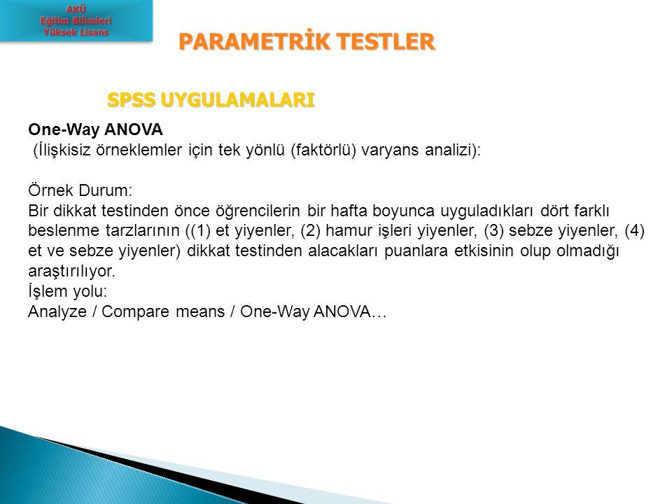PARAMETRİK TESTLER SPSS UYGULAMALARI SPSS UYGULAMALARI One-Way ANOVA (İlişkisiz örneklemler için tek yönlü (faktörlü) varyans analizi): Örnek Durum: B