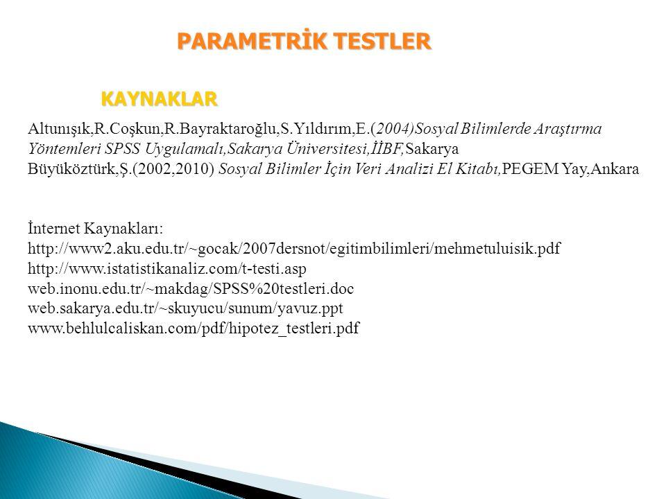PARAMETRİK TESTLER KAYNAKLAR Altunışık,R.Coşkun,R.Bayraktaroğlu,S.Yıldırım,E.(2004)Sosyal Bilimlerde Araştırma Yöntemleri SPSS Uygulamalı,Sakarya Üniv