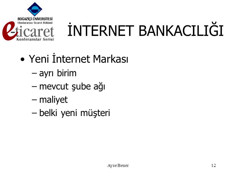 Ayse Bener12 İNTERNET BANKACILIĞI •Yeni İnternet Markası –ayrı birim –mevcut şube ağı –maliyet –belki yeni müşteri