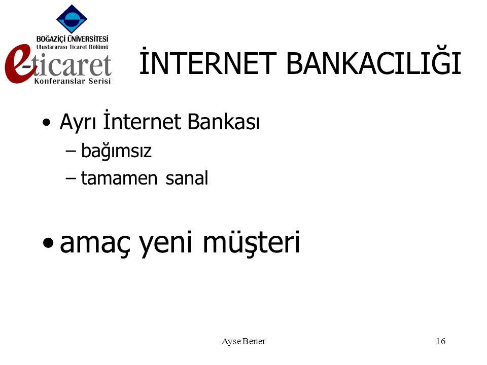 Ayse Bener16 İNTERNET BANKACILIĞI •Ayrı İnternet Bankası –bağımsız –tamamen sanal •amaç yeni müşteri