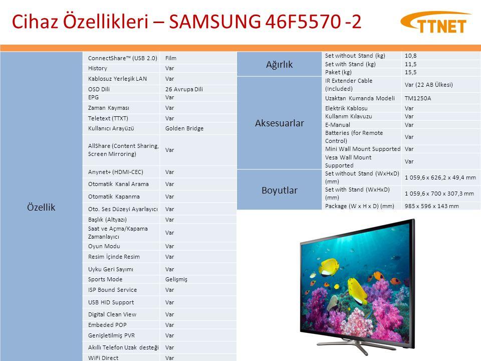 Cihaz Özellikleri – SAMSUNG 46F5570 -2 Ağırlık Set without Stand (kg)10,8 Set with Stand (kg)11,5 Paket (kg)15,5 Aksesuarlar IR Extender Cable (Includ