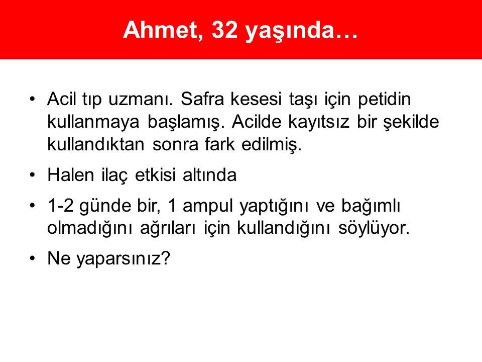 Ahmet, 32 yaşında… •Acil tıp uzmanı. Safra kesesi taşı için petidin kullanmaya başlamış. Acilde kayıtsız bir şekilde kullandıktan sonra fark edilmiş.