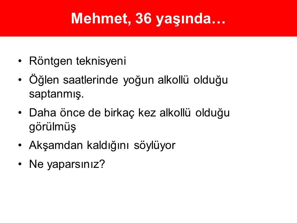 Mehmet, 36 yaşında… •Röntgen teknisyeni •Öğlen saatlerinde yoğun alkollü olduğu saptanmış. •Daha önce de birkaç kez alkollü olduğu görülmüş •Akşamdan