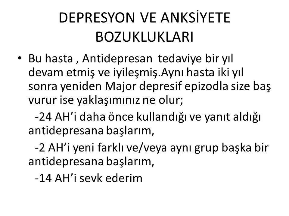 DEPRESYON VE ANKSİYETE BOZUKLUKLARI • Bu hasta, Antidepresan tedaviye bir yıl devam etmiş ve iyileşmiş.Aynı hasta iki yıl sonra yeniden Major depresif
