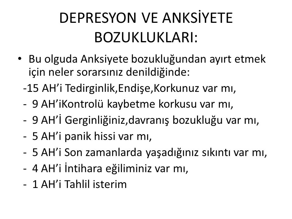 DEPRESYON VE ANKSİYETE BOZUKLUKLARI: • Bu olguda Anksiyete bozukluğundan ayırt etmek için neler sorarsınız denildiğinde: -15 AH'i Tedirginlik,Endişe,K