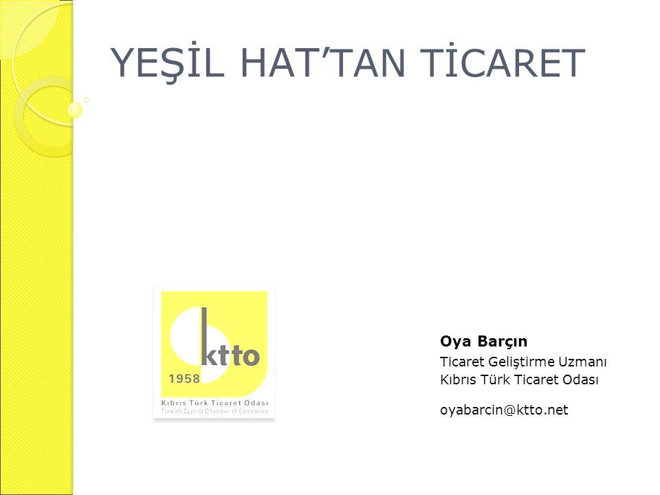 YEŞİL HAT' TAN TİCARET Oya Barçın Ticaret Geliştirme Uzmanı Kıbrıs Türk Ticaret Odası oyabarcin@ktto.net