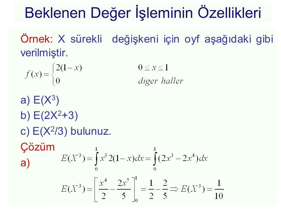Örnek: X sürekli değişkeni için oyf aşağıdaki gibi verilmiştir. a) E(X 3 ) b) E(2X 2 +3) c) E(X 2 /3) bulunuz. Çözüm a)