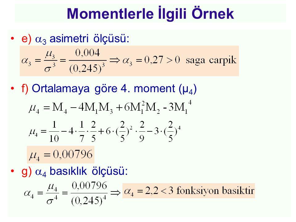 Momentlerle İlgili Örnek •e)  3 asimetri ölçüsü: •f) Ortalamaya göre 4. moment (µ 4 ) •g)  4 basıklık ölçüsü:
