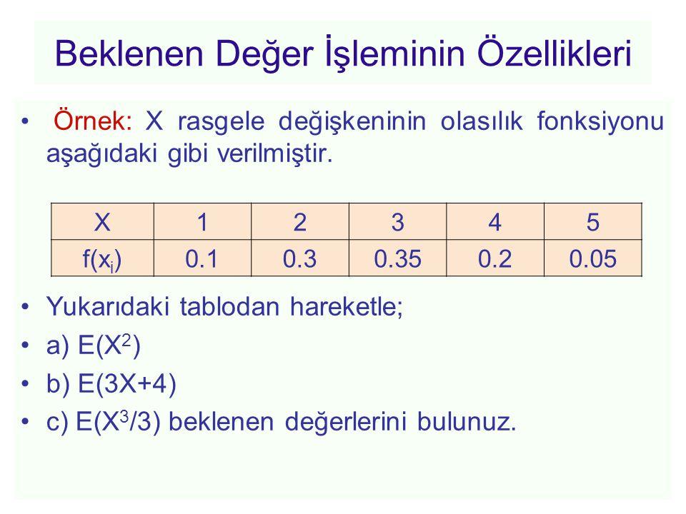 Beklenen Değer İşleminin Özellikleri • Örnek: X rasgele değişkeninin olasılık fonksiyonu aşağıdaki gibi verilmiştir. •Yukarıdaki tablodan hareketle; •