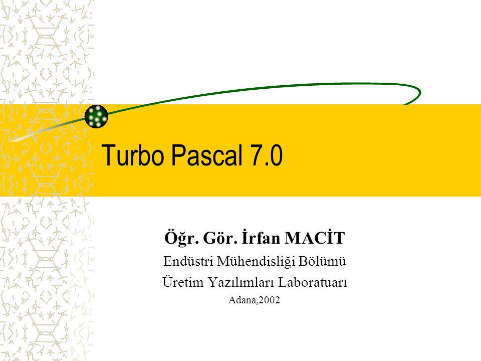 Turbo Pascal 7.0 Öğr. Gör. İrfan MACİT Endüstri Mühendisliği Bölümü Üretim Yazılımları Laboratuarı Adana,2002