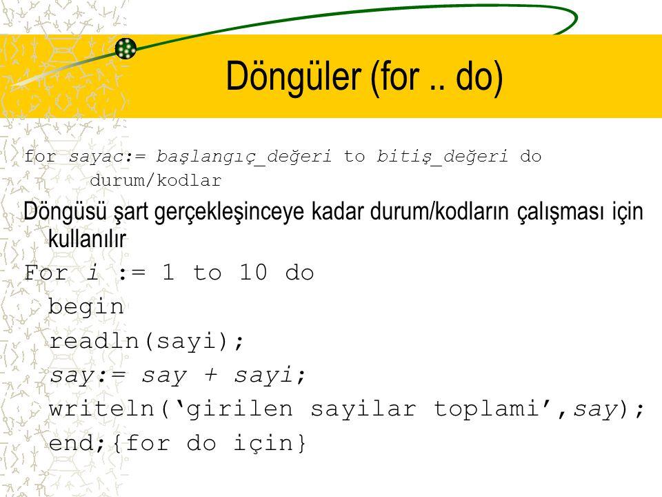 Döngüler (for.. do) for sayac:= başlangıç_değeri to bitiş_değeri do durum/kodlar Döngüsü şart gerçekleşinceye kadar durum/kodların çalışması için kull