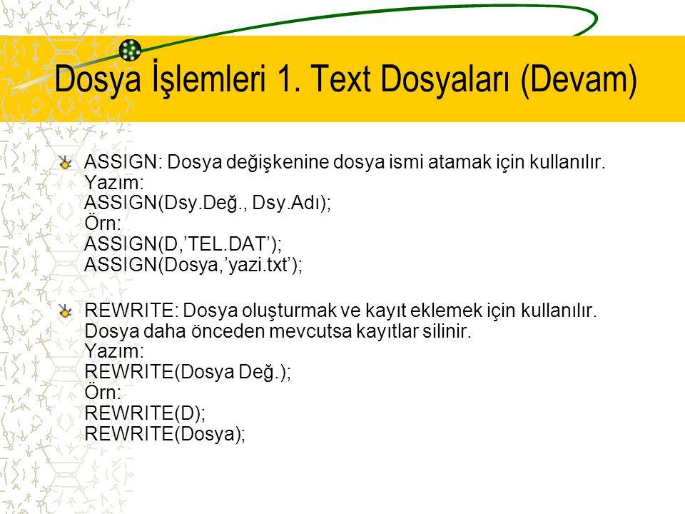 Dosya İşlemleri 1. Text Dosyaları (Devam) ASSIGN: Dosya değişkenine dosya ismi atamak için kullanılır. Yazım: ASSIGN(Dsy.Değ., Dsy.Adı); Örn: ASSIGN(D