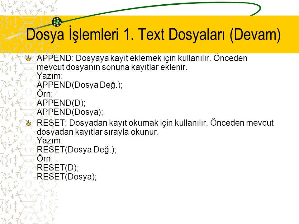 Dosya İşlemleri 1. Text Dosyaları (Devam) APPEND: Dosyaya kayıt eklemek için kullanılır. Önceden mevcut dosyanın sonuna kayıtlar eklenir. Yazım: APPEN