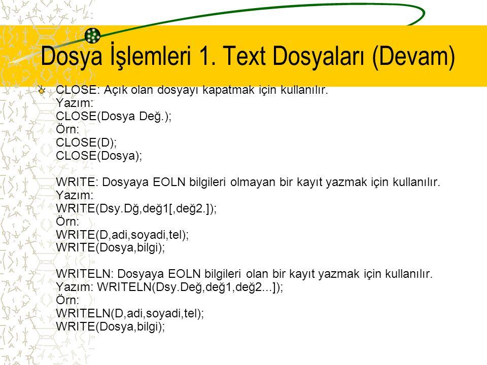 Dosya İşlemleri 1. Text Dosyaları (Devam) CLOSE: Açık olan dosyayı kapatmak için kullanılır. Yazım: CLOSE(Dosya Değ.); Örn: CLOSE(D); CLOSE(Dosya); WR