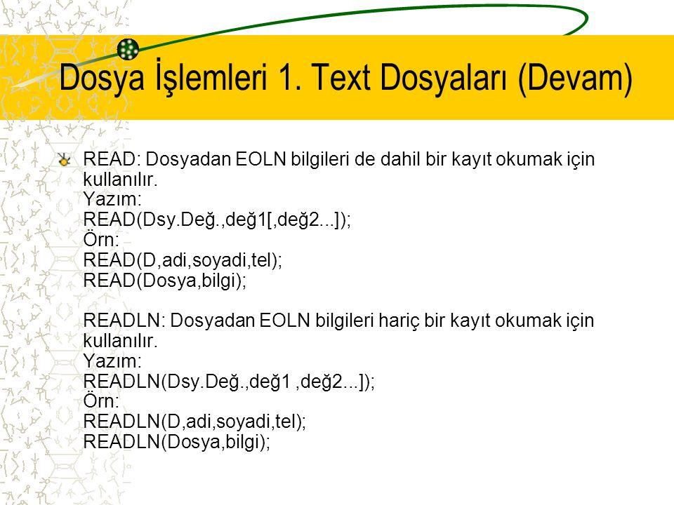 Dosya İşlemleri 1. Text Dosyaları (Devam) READ: Dosyadan EOLN bilgileri de dahil bir kayıt okumak için kullanılır. Yazım: READ(Dsy.Değ.,değ1[,değ2...]