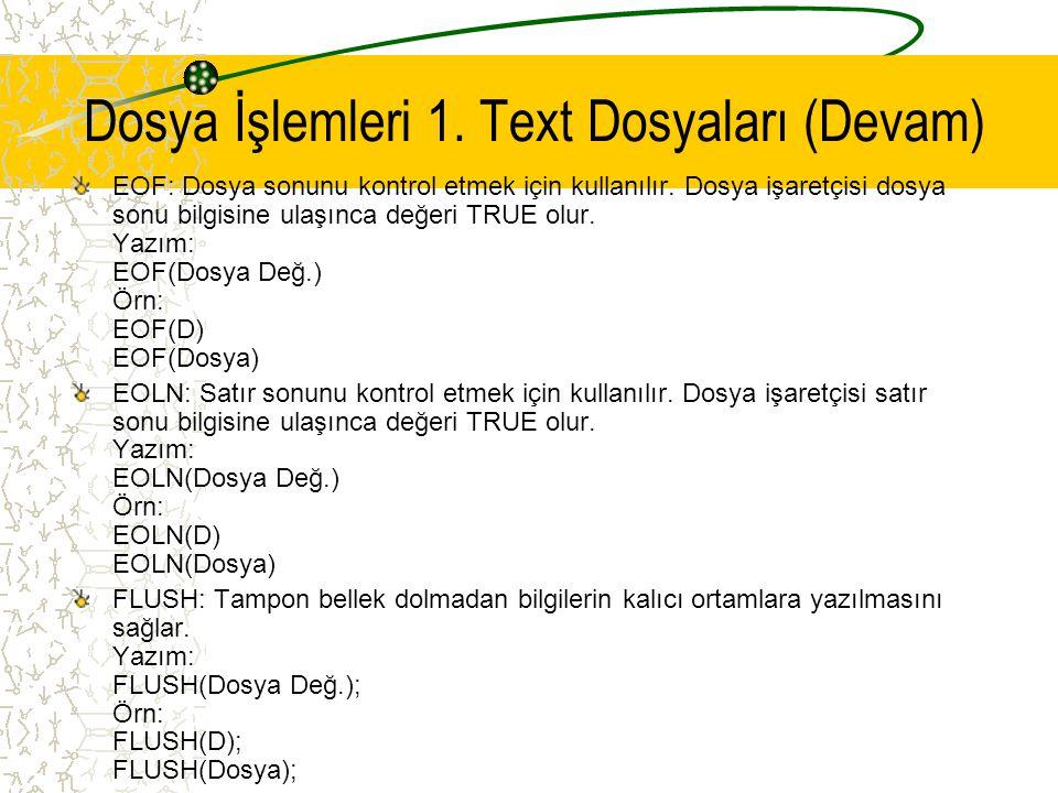 Dosya İşlemleri 1. Text Dosyaları (Devam) EOF: Dosya sonunu kontrol etmek için kullanılır. Dosya işaretçisi dosya sonu bilgisine ulaşınca değeri TRUE