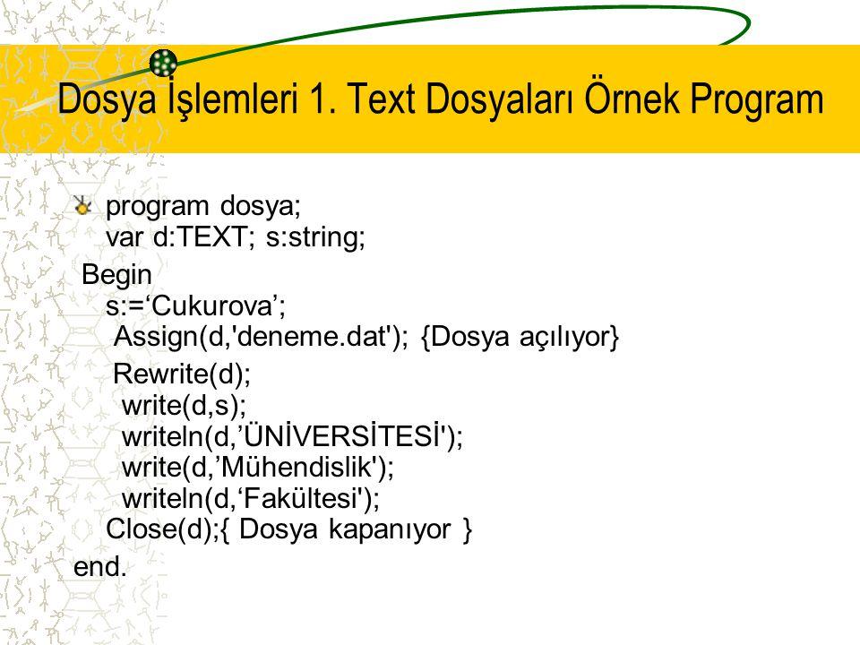 Dosya İşlemleri 1. Text Dosyaları Örnek Program program dosya; var d:TEXT; s:string; Begin s:='Cukurova'; Assign(d,'deneme.dat'); {Dosya açılıyor} Rew