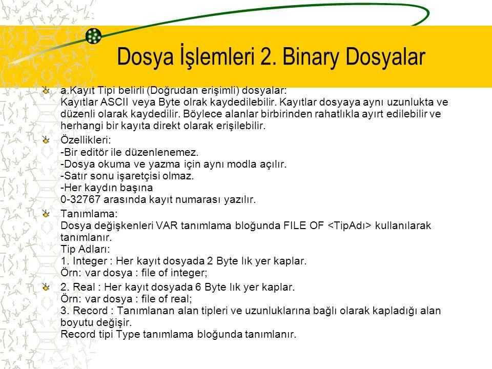 Dosya İşlemleri 2. Binary Dosyalar a.Kayıt Tipi belirli (Doğrudan erişimli) dosyalar: Kayıtlar ASCII veya Byte olrak kaydedilebilir. Kayıtlar dosyaya