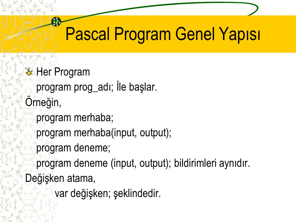 Pascal Program Genel Yapısı Her Program program prog_adı; İle başlar. Örneğin, program merhaba; program merhaba(input, output); program deneme; progra