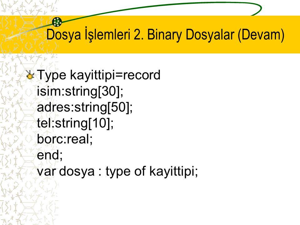 Dosya İşlemleri 2. Binary Dosyalar (Devam) Type kayittipi=record isim:string[30]; adres:string[50]; tel:string[10]; borc:real; end; var dosya : type o