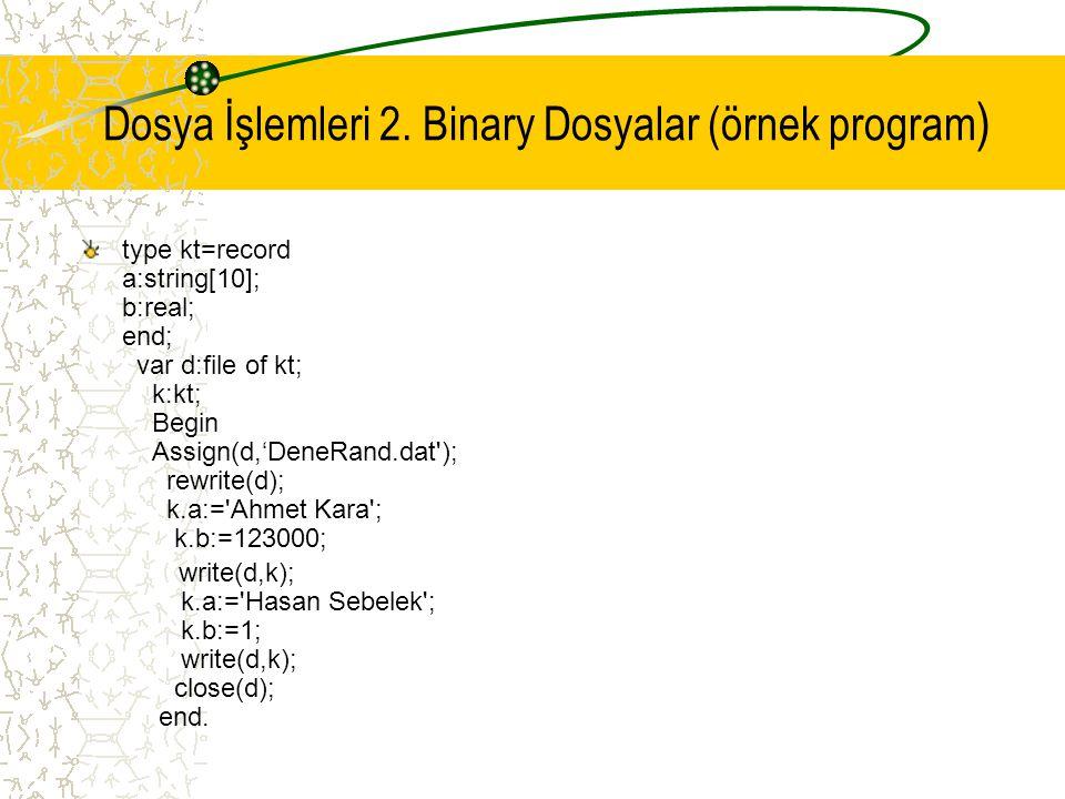 Dosya İşlemleri 2. Binary Dosyalar (örnek program ) type kt=record a:string[10]; b:real; end; var d:file of kt; k:kt; Begin Assign(d,'DeneRand.dat');
