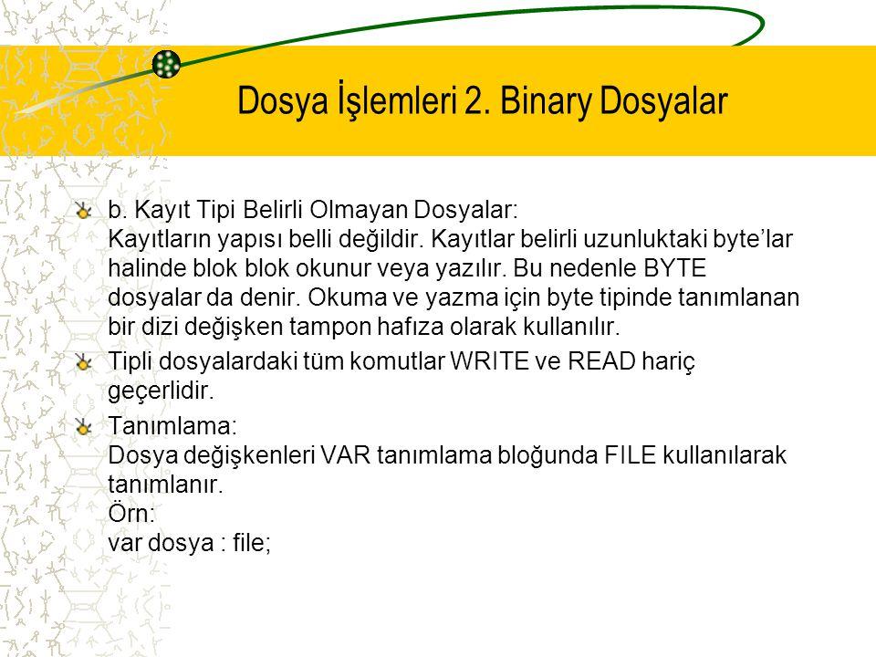 Dosya İşlemleri 2. Binary Dosyalar b. Kayıt Tipi Belirli Olmayan Dosyalar: Kayıtların yapısı belli değildir. Kayıtlar belirli uzunluktaki byte'lar hal