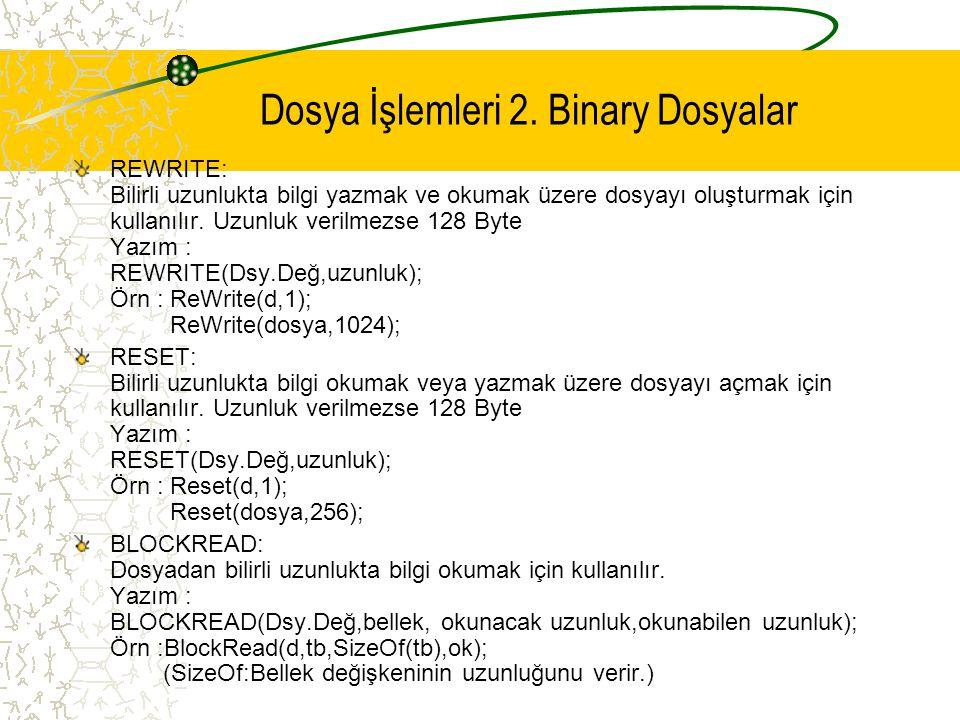 Dosya İşlemleri 2. Binary Dosyalar REWRITE: Bilirli uzunlukta bilgi yazmak ve okumak üzere dosyayı oluşturmak için kullanılır. Uzunluk verilmezse 128