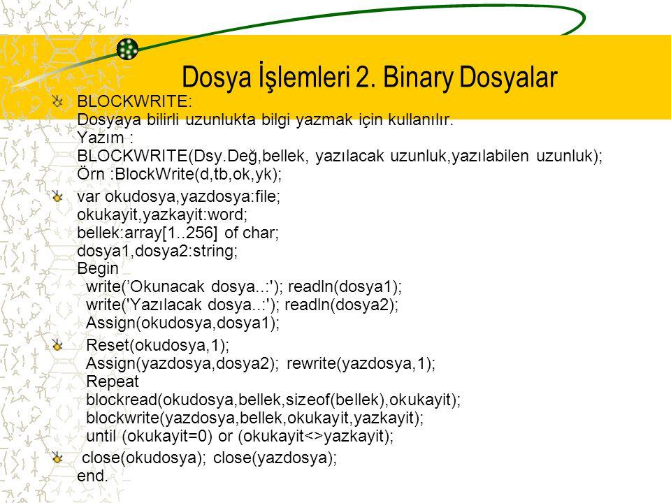 Dosya İşlemleri 2. Binary Dosyalar BLOCKWRITE: Dosyaya bilirli uzunlukta bilgi yazmak için kullanılır. Yazım : BLOCKWRITE(Dsy.Değ,bellek, yazılacak uz