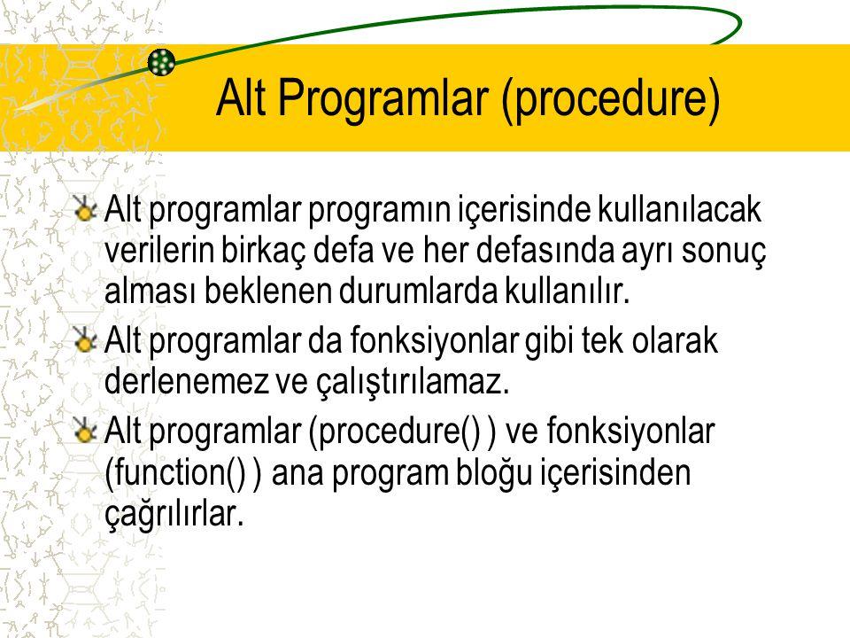 Alt Programlar (procedure) Alt programlar programın içerisinde kullanılacak verilerin birkaç defa ve her defasında ayrı sonuç alması beklenen durumlar