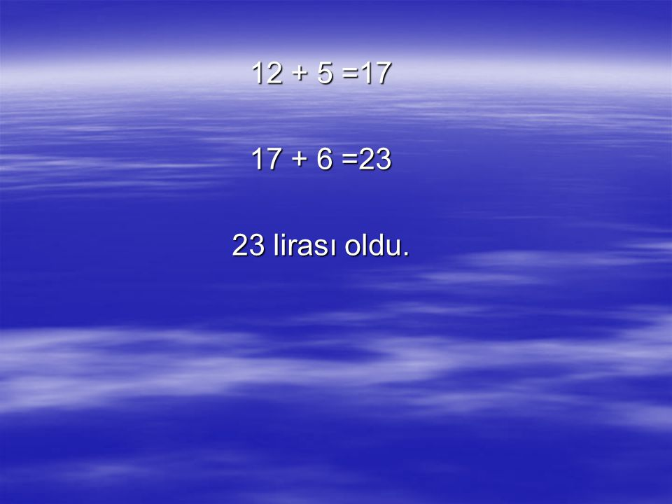 12 + 5 =17 17 + 6 =23 23 lirası oldu.