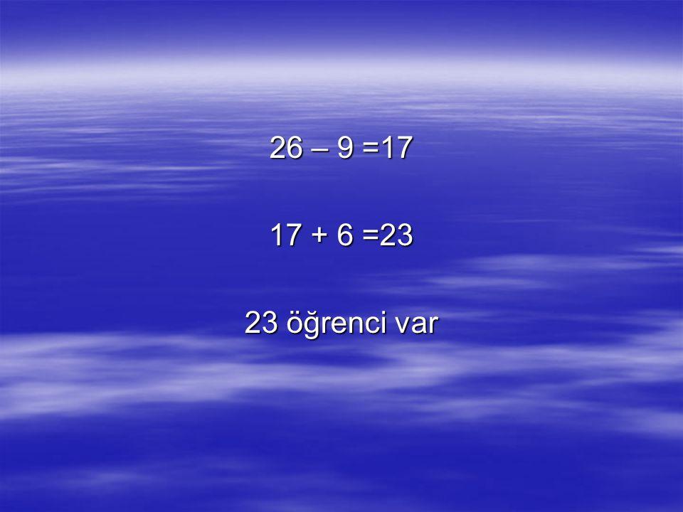 26 – 9 =17 17 + 6 =23 23 öğrenci var