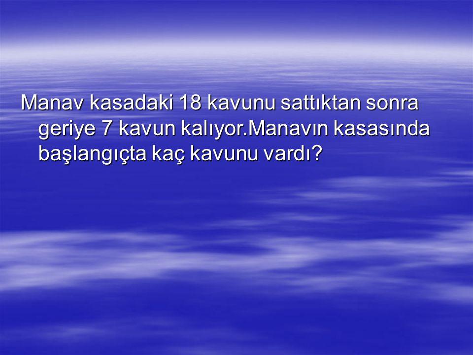 Manav kasadaki 18 kavunu sattıktan sonra geriye 7 kavun kalıyor.Manavın kasasında başlangıçta kaç kavunu vardı?
