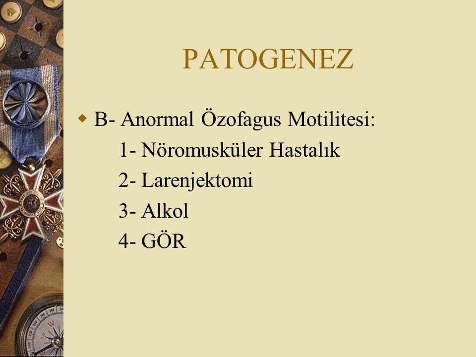 PATOGENEZ  B- Anormal Özofagus Motilitesi: 1- Nöromusküler Hastalık 2- Larenjektomi 3- Alkol 4- GÖR