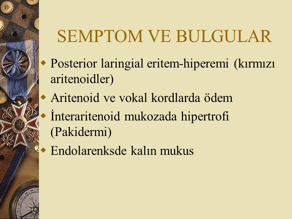SEMPTOM VE BULGULAR  Posterior laringial eritem-hiperemi (kırmızı aritenoidler)  Aritenoid ve vokal kordlarda ödem  İnteraritenoid mukozada hipertr